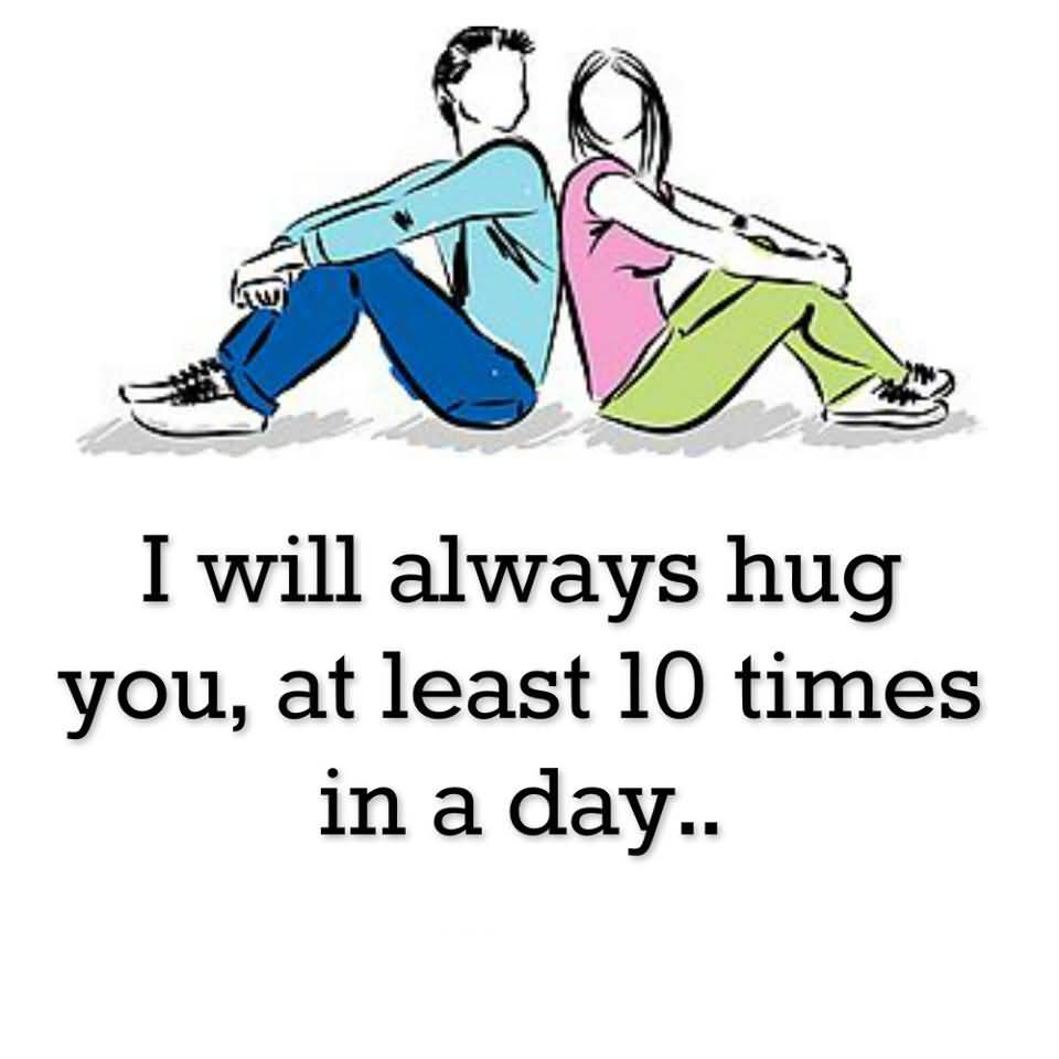 3. I WILL ALWAYS HUG YOU, AT LEAST 10 TIMES IN A DAY