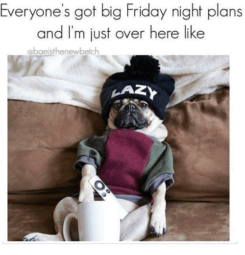 Everyone's Got Big Friday Night Plans And I'm Just Over Here Like