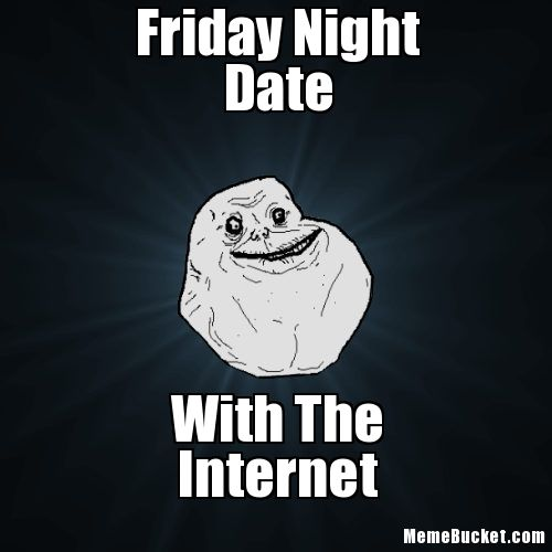 Friday Night Meme Friday Night Date With The Internet