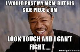 I Would Post My MCM But His Side Piece & BM Look Tough And I Can't Fight MCM Meme