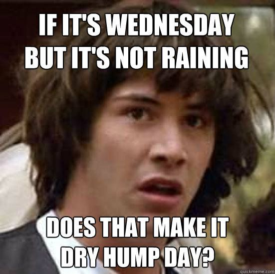 If It's Wednesday But It's Not Raining Does That Make It Dry Hump Day