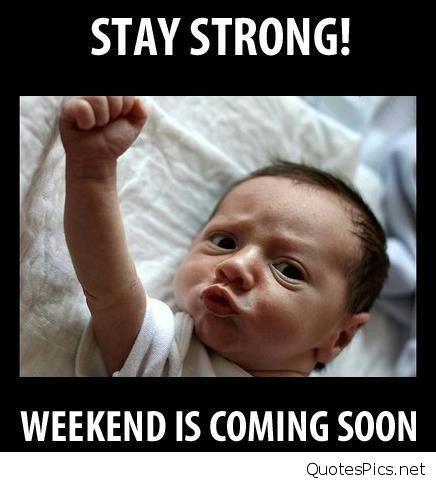 Stay Stromg! Weekend Is Coming Soon