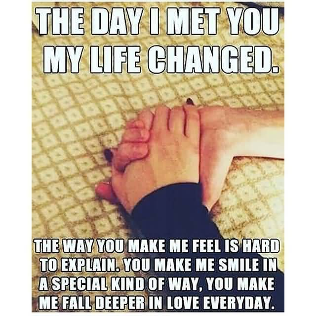 The Day I Met You My Life Changed The Way You Make Me Feel Is Hard To Explian You Make Me Smile In A Special Kind Of Way You Make Me Fall Deeper In Love Everyday