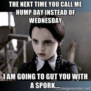 The Next Time You Call Me Hump Day Instead Of Wednesday I Am Going To Gut You With A Spork..