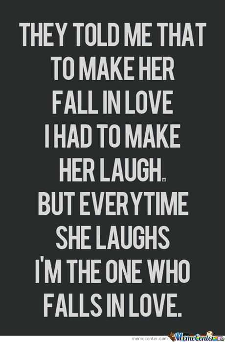 They Told Me That To Make Her Fall In Love I Had To Make Her Laugh. But Everytime She Laughs I'm The One Who Falls In Love