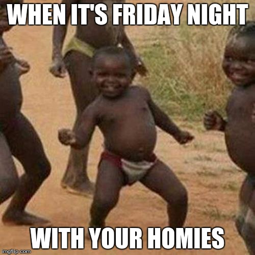When It's Friday Night With Your Homies