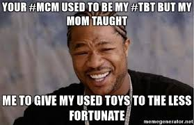MCM Meme Your #MCM Used To Be My #TBT But My Mom Taught Me To Give My Used Toys To The Less Fortunate