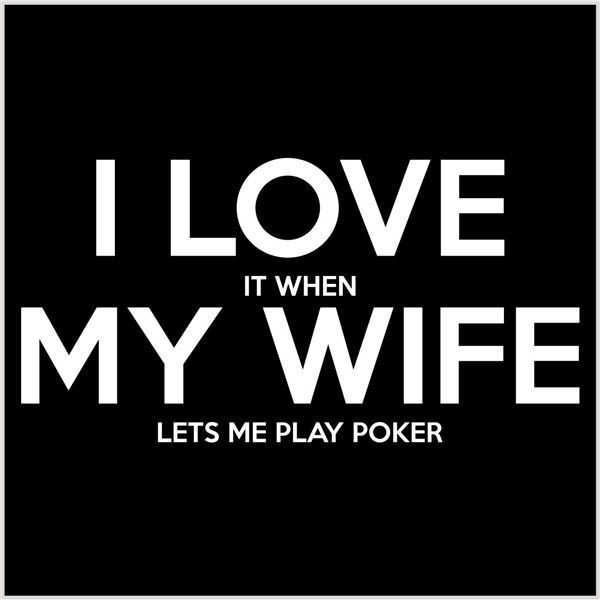 Funny I Love It When My Wife Lets Me Play Poker Image