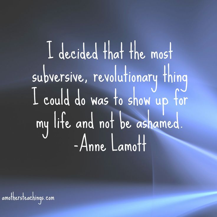 I Decided That The Most Subversive, Revolutionary Thing I Could Do Was To Show Up For My Life And Not Be Ashmaed Anne Lamott
