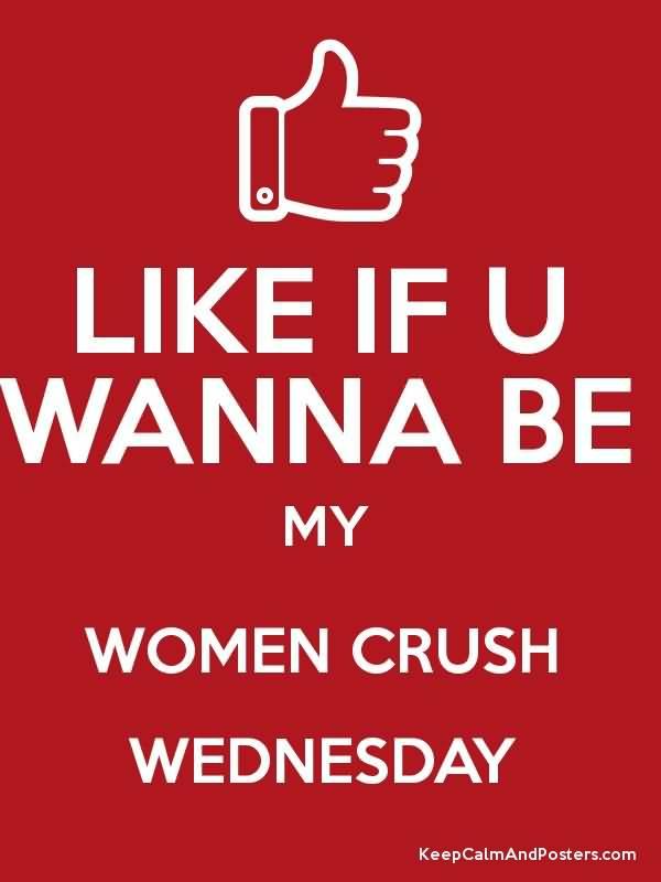 Like If U Wanna Be My Women Crush Wednesday