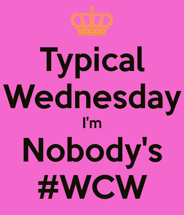 Typical Wednesday I'm Nobody's #WCW