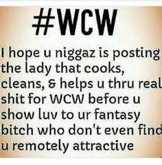 #WCW I Hope U Niggaz Is Posting The Lady That Cooks Cleans & Helps U Thru Real Shit For WCW Before U Show Luv To Ur Fantasy Bitch Who Don't Even Find U Remotely Attractive
