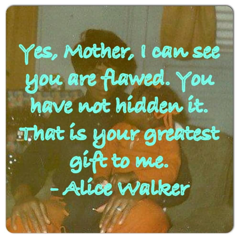 Yes Mother, I Can See You Are Flawed. You Have Not Hidden It. That Is Your Greatest Gift To Me Alice Walker