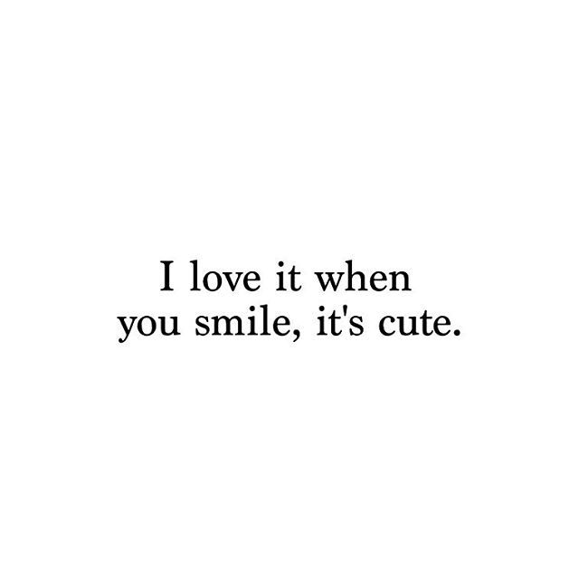 I Love It When You Smile. It's Cute