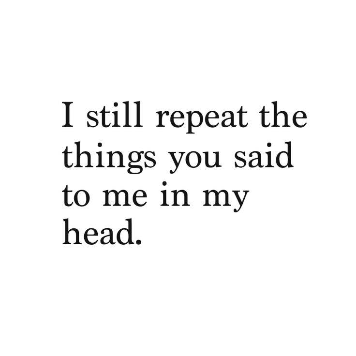 I Still Repeat The Things You Said To Me In My Head