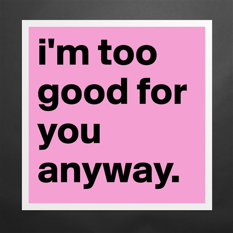 I'm Too Good For You Quotes Meme Image 09