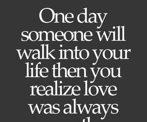 One Day Someone Will Walk Into Your Like Then You Realize Love