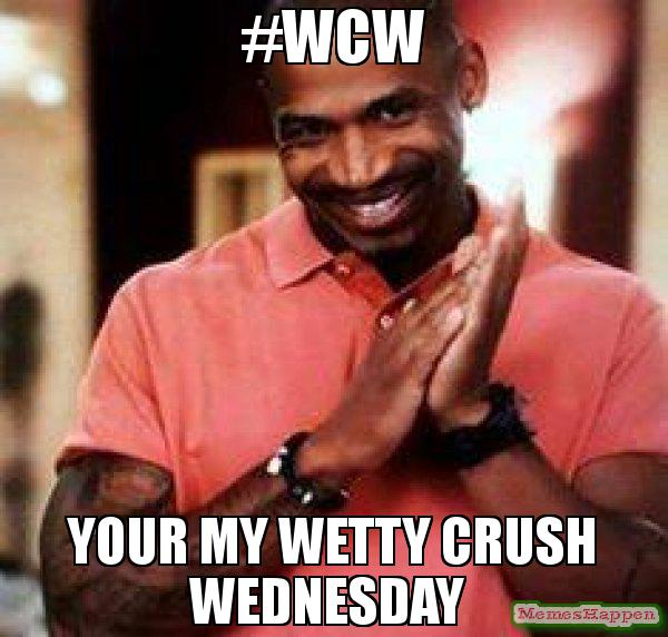 #WCW Your My Wetty Crush Wednesday