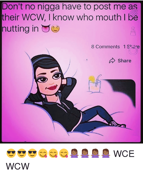 Don't No Nigga Have To Post Me As Their WCW, I Know Who Mouth I Be Nutting In