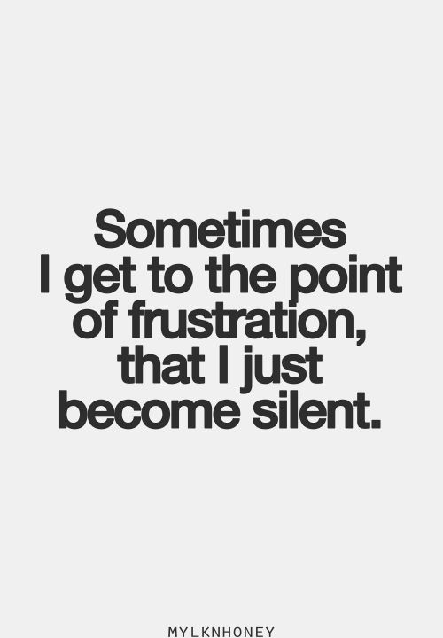 Sometimes I Get To The Point Of Frustration That I Just Become Silent