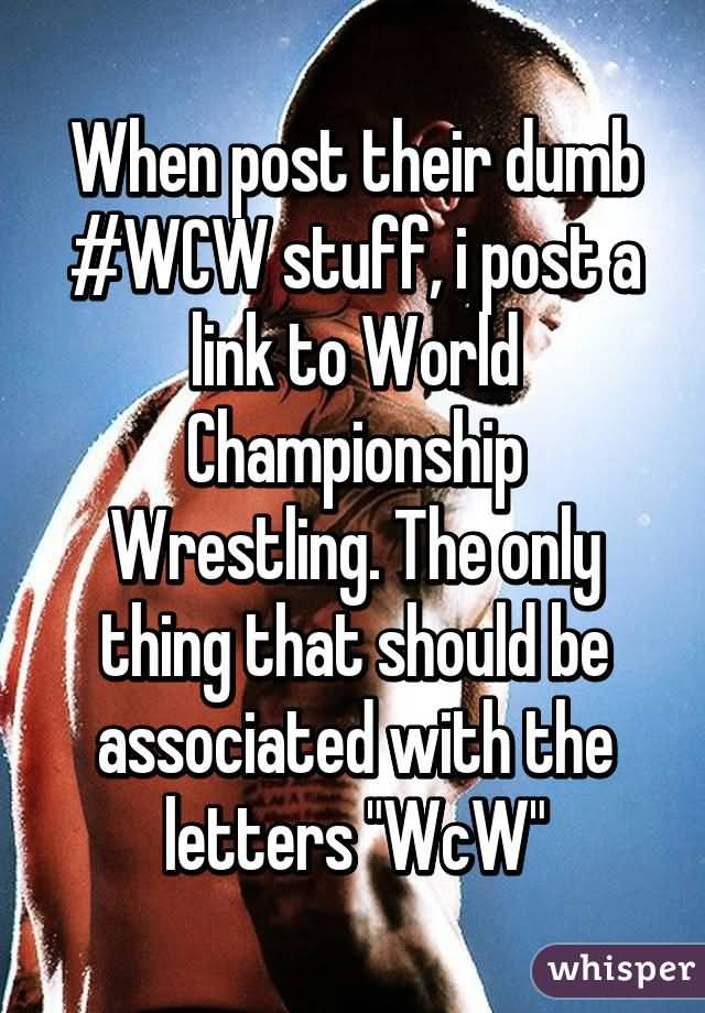 When Post Their Dumb #WCW Stuff I Post A Link To Word Championship Wrestling. The Only Thing That Should Be Associated With The Letters WCW