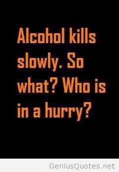 Alcohol Kills Slowly So