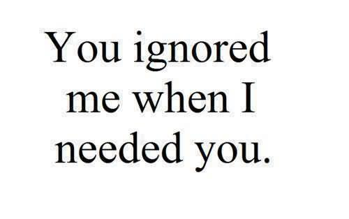 You Ignored Me When I Needed You