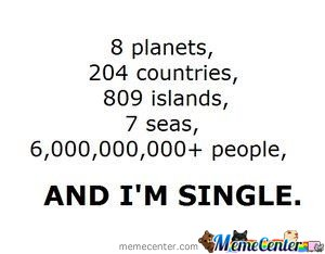 8 planets 204 countries 809 islands 7 seas 6000000000+ people and i'm single Funny Single Memes