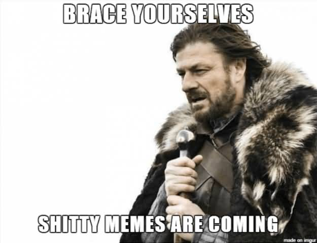Brace Yourselves Shitty Memes Are Coming