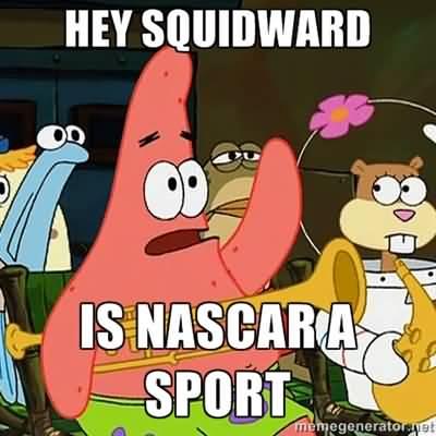 Funny Patrick Meme Hey squidward is nascar a sport