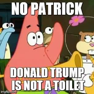 Funny Patrick Meme No patrick donald trump is not a toilet