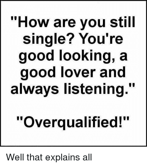Funny Single Memes How are you still single you're good looking a good lover