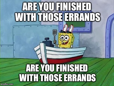 Funny Spongebob Memes Are you finished with those errands Photos