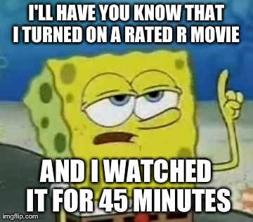 Funny Spongebob Memes I'll have you know that i turned on a rated r movie and i watched it for 45 minutes