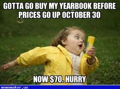 Gotta Go Buy My Yearbook Before Prices Go Up