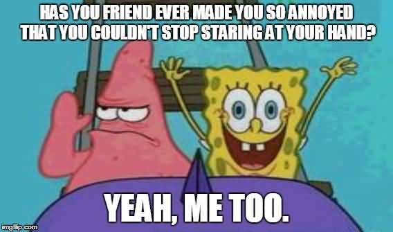 Has you friend ever made you so annoyed that you couldn't stop staring at your hand Funny Patrick Meme