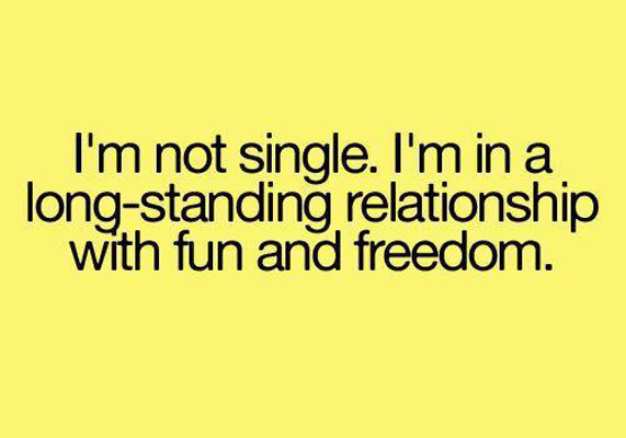 I'm not single i'm in a long  standing relationship with fun and freedom Funny Single Memes
