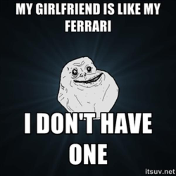 My girlfriend is like my ferrari i don't have one Funny Single Memes