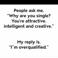 People ask me why are you single you're attractive intelligent and creative Funny Single Memes
