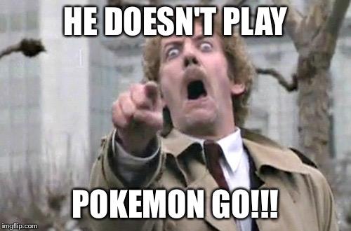 Pokemon Go Memes He Doesn't Play Pokemon Go!!!