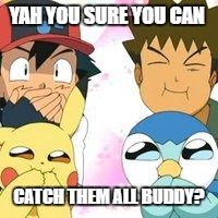 Pokemon Go Memes Yah You Sure You Can Catch Them All Buddy