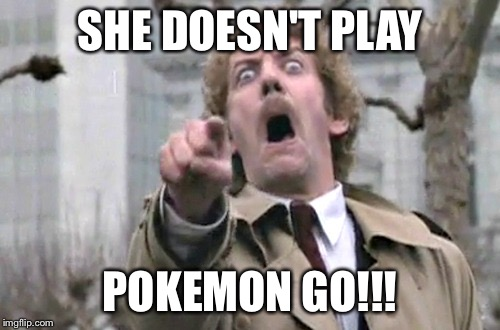 She Doesn't Play Pokemon Go!!! Pokemon Go Memes