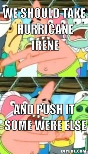 We should take hurricane irene and push it some were else Funny Memes