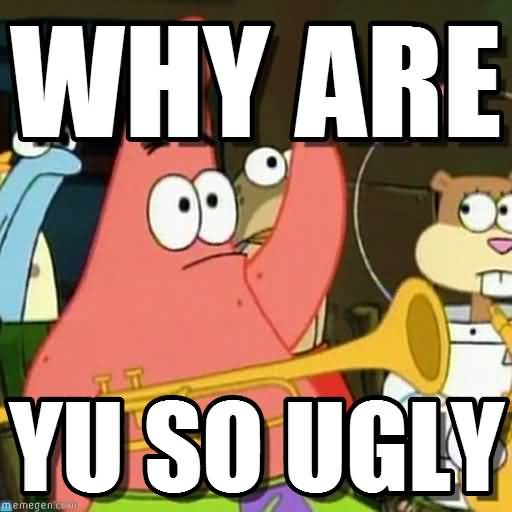 Why are you so ugly Funny Patrick Meme