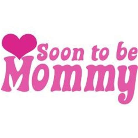 Soon To Be Mommy Mommy to Be Quotes