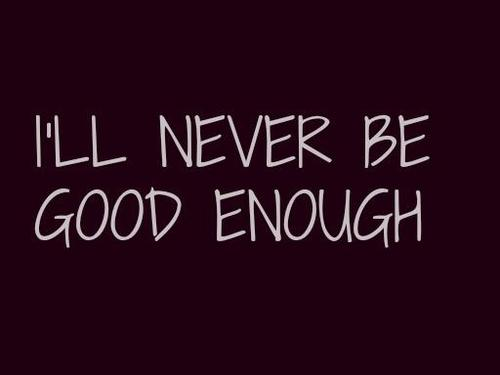 I'll Never Be Good Enough Quotes Meme Image 10