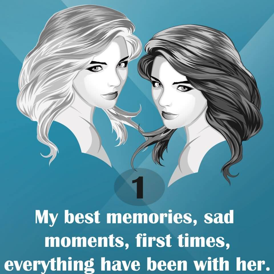 1. MY BEST MEMORIES, SAD MOMENTS, FIRST TIMES, EVERYTHING HAVE BEEN WITH HER