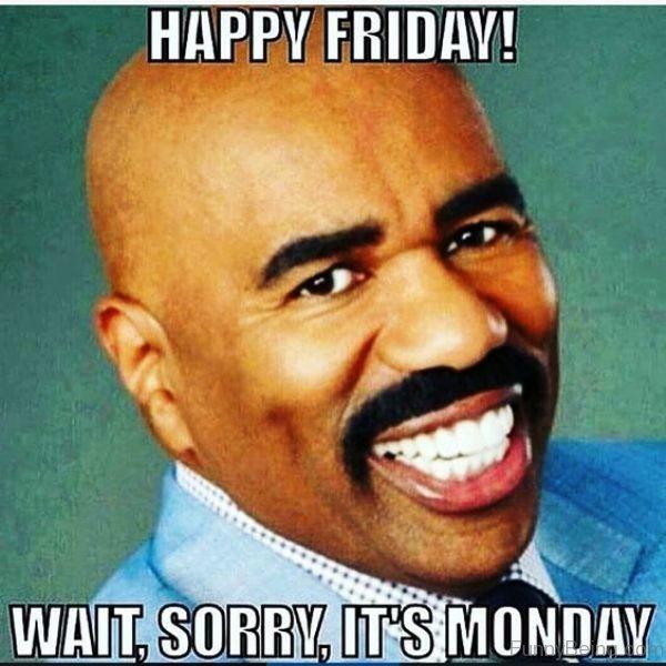 Happy Friday Wait Sorry meme Funny
