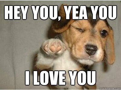Hey You, Yea You I Love You Funny Love Memes For Her