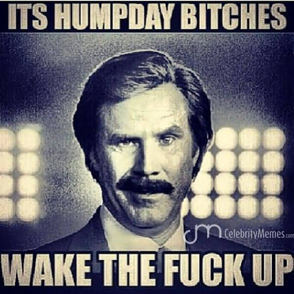 Its HumpDay Bitches Wake The Fuck Up